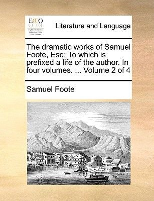 The Dramatic Works of Samuel Foote, Esq; To Which Is Prefixed a Life of the Author. in Four Volumes. ... Volume 2 of 4...