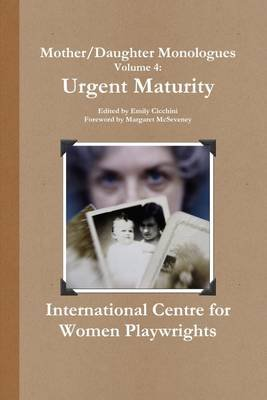 Mother/Daughter Monologues Volume 4: Urgent Maturity (Electronic book text): Emily Cicchini, Margaret McSeveney