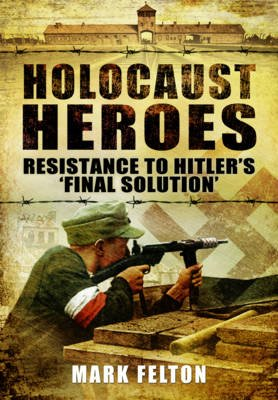 Holocaust Heroes : Resistance to Hitler's Final Solution (Hardcover): Mark Felton