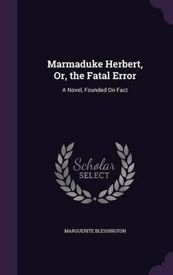 Marmaduke Herbert, Or, the Fatal Error - A Novel, Founded on Fact (Hardcover): Marguerite Blessington