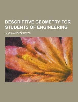 Descriptive Geometry for Students of Engineering (Paperback): James Ambrose Moyer