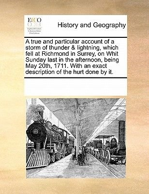 A True and Particular Account of a Storm of Thunder & Lightning, Which Fell at Richmond in Surrey, on Whit Sunday Last in the...