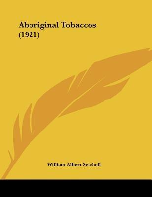Aboriginal Tobaccos (1921) (Paperback): William Albert Setchell