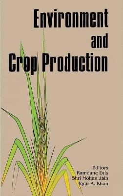 Environment and Crop Production (Hardcover, illustrated edition): Ramdane Dris, Iqrar A. Khan, Raina Niskanen, Mohan Jain