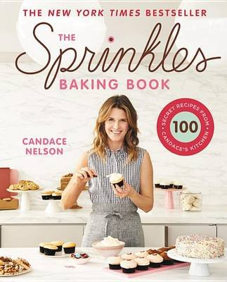 The Sprinkles Baking Book - 100 Secret Recipes from Candace's Kitchen (Hardcover): Candace Nelson