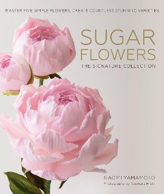 Sugar Flowers: The Signature Collection - Master five simple flowers, create countless stunning varieties (Hardcover): Naomi...