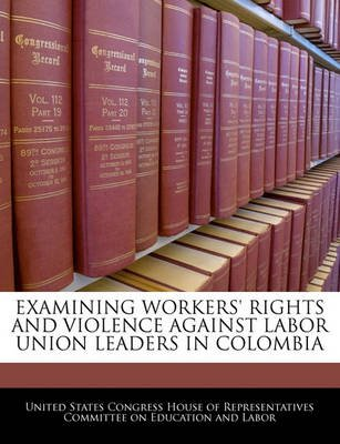 Examining Workers' Rights and Violence Against Labor Union Leaders in Colombia (Paperback): United States Congress House...