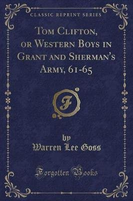 Tom Clifton, or Western Boys in Grant and Sherman's Army, 61-65 (Classic Reprint) (Paperback): Warren Lee Goss