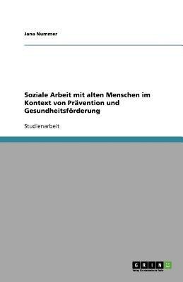 Soziale Arbeit Mit Alten Menschen Im Kontext Von Pravention Und Gesundheitsforderung (German, Paperback): Jana Nummer