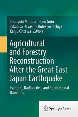 Agricultural and Forestry Reconstruction After the Great East Japan Earthquake - Tsunami, Radioactive, and Reputational Damages...