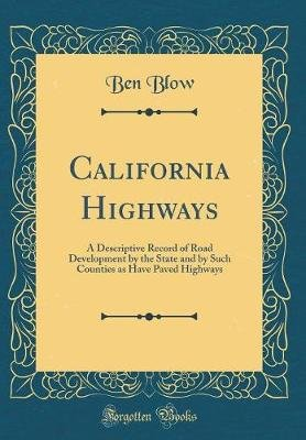 California Highways - A Descriptive Record of Road Development by the State and by Such Counties as Have Paved Highways...