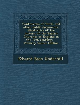 Confessions of Faith - And Other Public Documents, Illustrative of the History of the Baptist Churches of England in the 17th...