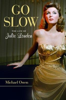 Go Slow - The Life of Julie London (Hardcover, Annotated edition): Michael Owen
