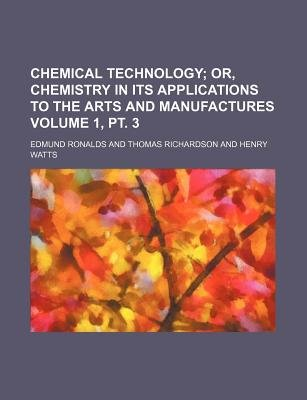 Chemical Technology Volume 1, PT. 3; Or, Chemistry in Its Applications to the Arts and Manufactures (Paperback): Edmund Ronalds