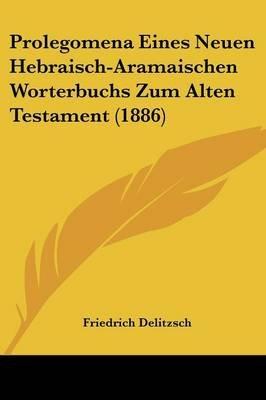 Prolegomena Eines Neuen Hebraisch-Aramaischen Worterbuchs Zum Alten Testament (1886) (English, German, Paperback): Friedrich...