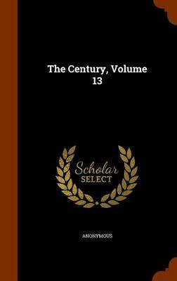 The Century, Volume 13 (Hardcover): Anonymous