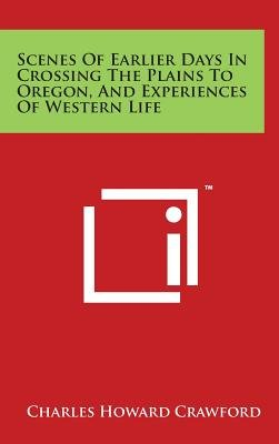 Scenes of Earlier Days in Crossing the Plains to Oregon, and Experiences of Western Life (Hardcover): Charles Howard Crawford