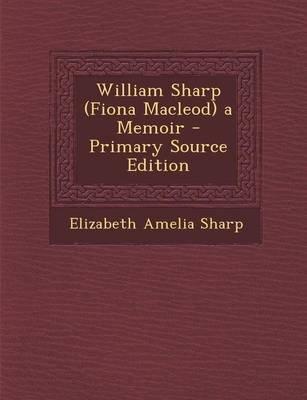 William Sharp (Fiona MacLeod) a Memoir (Paperback, Primary Source): Elizabeth Amelia Sharp