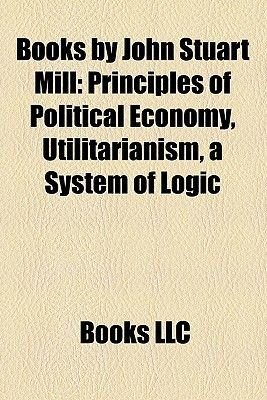 Books by John Stuart Mill (Study Guide) - Principles of Political Economy, Utilitarianism, a System of Logic (Paperback): Books...