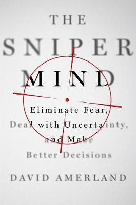 The Sniper Mind - Eliminate Fear, Deal with Uncertainty, and Make Better Decisions (Hardcover): David Amerland