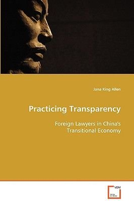 Practicing Transparency - Foreign Lawyers in China's Transitional Economy (Paperback): Jana King Allen