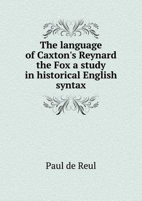 The Language of Caxton's Reynard the Fox a Study in Historical English Syntax (Paperback): Paul De Reul