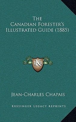 The Canadian Forester's Illustrated Guide (1885) (Hardcover): Jean-Charles Chapais
