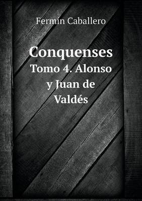 Conquenses Tomo 4. Alonso y Juan de Valdes (Spanish, Paperback): Fermin Caballero