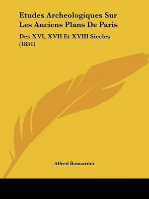 Etudes Archeologiques Sur Les Anciens Plans de Paris - Des XVI, XVII Et XVIII Siecles (1851) (English, French, Paperback):...