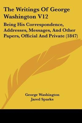 The Writings Of George Washington V12 - Being His Correspondence, Addresses, Messages, And Other Papers, Official And Private...