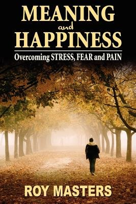 Meaning and Happiness - Overcoming Stress, Fear & Pain (Paperback): Roy Masters