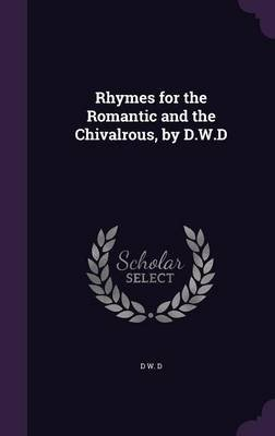 Rhymes for the Romantic and the Chivalrous, by D.W.D (Hardcover): D W D