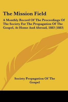 The Mission Field - A Monthly Record of the Proceedings of the Society for the Propagation of the Gospel, at Home and Abroad,...