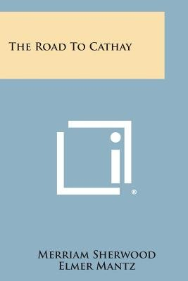 The Road to Cathay (Paperback): Merriam Sherwood, Elmer Mantz