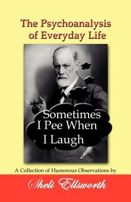 The Psychoanalysis of Everyday Life - Sometimes I Pee When I Laugh - A Collection of Humorous Observations by Sheli Ellsworth...