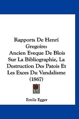 Rapports de Henri Gregoire - Ancien Eveque de Blois Sur La Bibliographie, La Destruction Des Patois Et Les Exces Du Vandalisme...