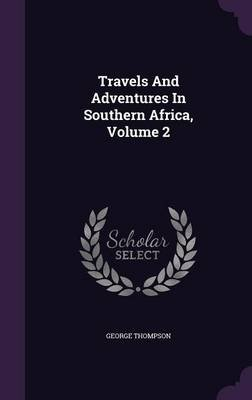 Travels and Adventures in Southern Africa, Volume 2 (Hardcover): George Thompson