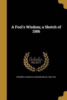 A Fool's Wisdom; A Sketch of 1586 (Paperback): Eugene W (Eugene Wiley) 1853 Presbrey