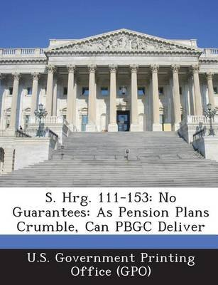 S. Hrg. 111-153 - No Guarantees: As Pension Plans Crumble, Can Pbgc Deliver (Paperback): U. S. Government Printing Office (Gpo)