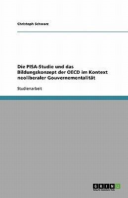 Die Pisa-Studie Und Das Bildungskonzept Der OECD Im Kontext Neoliberaler Gouvernementalitat (German, Paperback): Christoph...