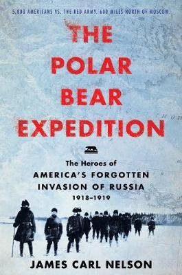The Polar Bear Expedition - The Heroes of America's Forgotten Invasion of Russia, 1918-1919 (Hardcover): James Carl Nelson