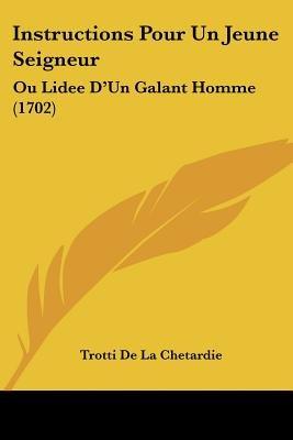 Instructions Pour Un Jeune Seigneur - Ou Lidee D'Un Galant Homme (1702) (English, French, Paperback): Trotti De La...