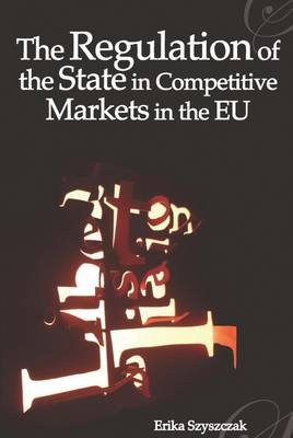 The Regulation of the State in Competitive Markets in the Eu (Electronic book text): Erika Szyszczak