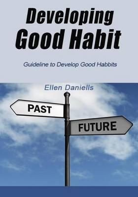 Developing Good Habit - Guideline to Develop Good Habbits (Paperback): Ellen Daniells