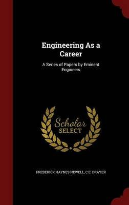 Engineering as a Career - A Series of Papers by Eminent Engineers (Hardcover): Frederick Haynes Newell, C. E. Drayer