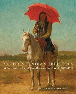 Picturing Indian Territory - Portraits of the Land That Became Oklahoma, 18191907 (Hardcover): B. Byron Price