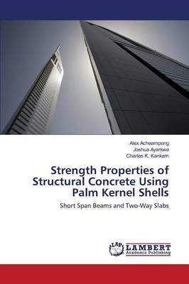 Strength Properties of Structural Concrete Using Palm Kernel Shells (Paperback): Acheampong Alex, Ayarkwa Joshua, K Kankam...