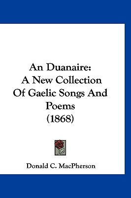 An Duanaire - A New Collection of Gaelic Songs and Poems (1868) (English, French, Irish, Hardcover): Donald C MacPherson