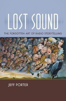 Lost Sound - The Forgotten Art of Radio Storytelling (Paperback): Jeff Porter