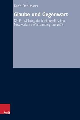 Glaube Und Gegenwart - Die Entwicklung Der Kirchenpolitischen Netzwerke in Weurttemberg Um 1968 (German, Hardcover): Karin...